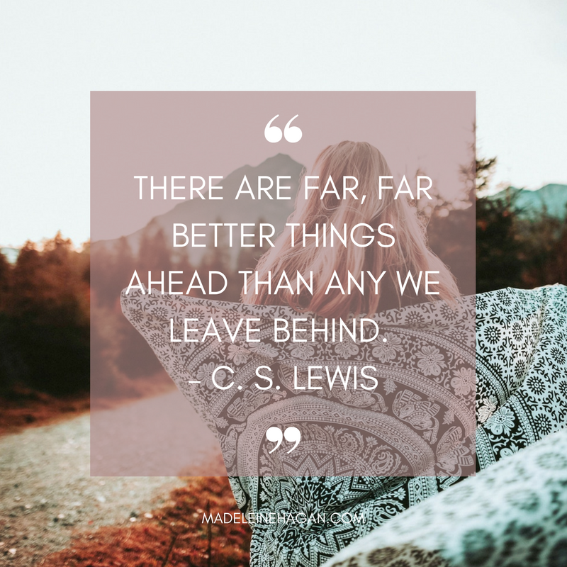 There are far, far better things ahead than any we leave behind. -C. S. Lewis