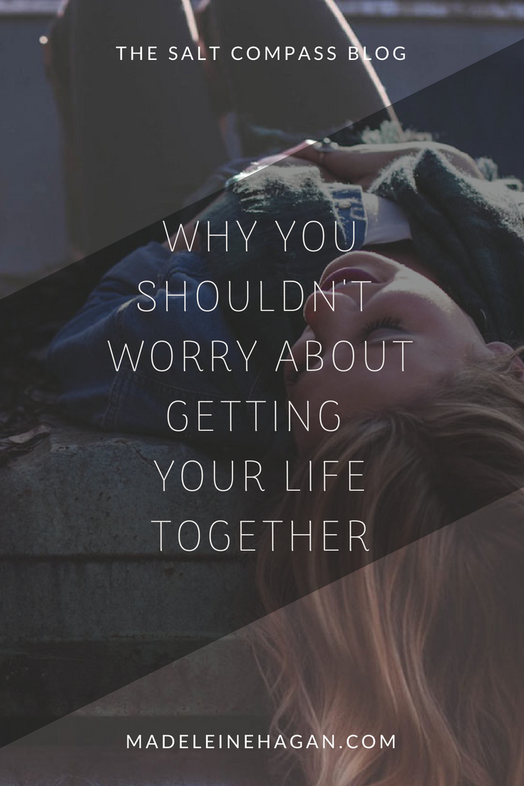 Why You Shouldn't Worry About Getting Your Life Together by Madeleine Hagan